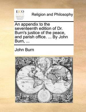 An Appendix to the Seventeenth Edition of Dr. Burn's Justice of the Peace, and Parish Office. ... by John Burn, ...