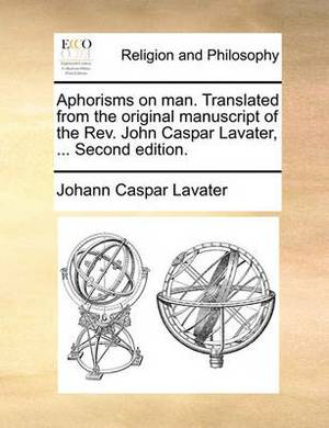 Aphorisms on Man. Translated from the Original Manuscript of the REV. John Caspar Lavater, ... Second Edition.
