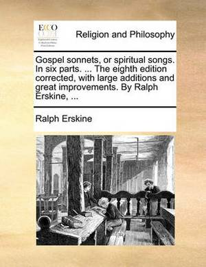 Gospel Sonnets, or Spiritual Songs. in Six Parts. ... the Eighth Edition Corrected, with Large Additions and Great Improvements. by Ralph Erskine, ...
