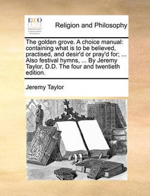 The Golden Grove. a Choice Manual: Containing What Is to Be Believed, Practised, and Desir'd or Pray'd For; ... Also Festival Hymns, ... by Jeremy Taylor, D.D. the Four and Twentieth Edition.