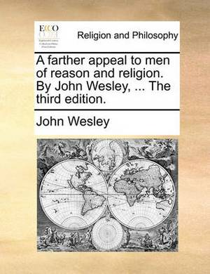A Farther Appeal to Men of Reason and Religion. by John Wesley, ... the Third Edition.