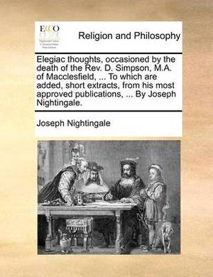 Elegiac Thoughts, Occasioned by the Death of the REV. D. Simpson, M.A. of Macclesfield, ... to Which Are Added, Short Extracts, from His Most Approved Publications, ... by Joseph Nightingale.