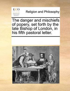 The Danger and Mischiefs of Popery, Set Forth by the Late Bishop of London, in His Fifth Pastoral Letter.