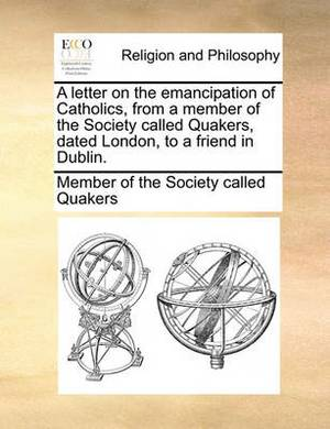 A Letter on the Emancipation of Catholics, from a Member of the Society Called Quakers, Dated London, to a Friend in Dublin.