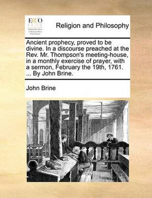 Ancient Prophecy, Proved to Be Divine. in a Discourse Preached at the REV. Mr. Thompson's Meeting-House, in a Monthly Exercise of Prayer, with a Sermon, February the 19th, 1761. ... by John Brine.