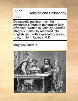 de Secretis Mulierum: Or, the Mysteries of Human Generation Fully Revealed. Written in Latin by Albertus Magnus. Faithfully Rendered Into English [Sic], with Explanatory Notes, ... By, ... John Quincy. M.D.