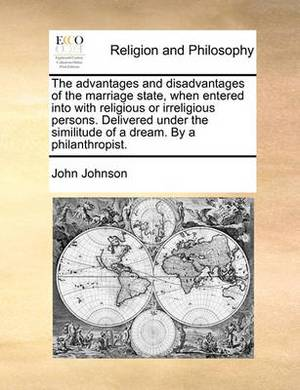 The Advantages and Disadvantages of the Marriage State, When Entered Into with Religious or Irreligious Persons. Delivered Under the Similitude of a Dream. by a Philanthropist.