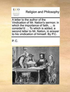 A Letter to the Author of the Vindication of Mr. Nation's Sermon: In Which the Importance of Faith, ... Is Consider'd: ... to Which Is Added, a Second Letter to Mr. Nation, in Answer to His Vindication of Himself. by P.C.
