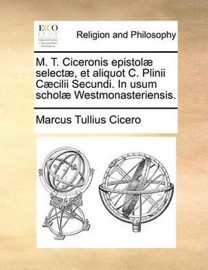 M. T. Ciceronis Epistol Select, Et Aliquot C. Plinii C CILII Secundi. in Usum Schol Westmonasteriensis.