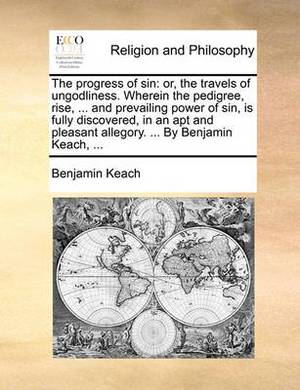 The Progress of Sin: Or, the Travels of Ungodliness. Wherein the Pedigree, Rise, ... and Prevailing Power of Sin, Is Fully Discovered, in an Apt and Pleasant Allegory. ... by Benjamin Keach, ...