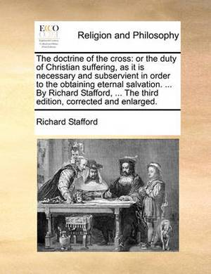 The Doctrine of the Cross: Or the Duty of Christian Suffering, as It Is Necessary and Subservient in Order to the Obtaining Eternal Salvation. ... by Richard Stafford, ... the Third Edition, Corrected and Enlarged.