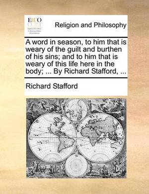 A Word in Season, to Him That Is Weary of the Guilt and Burthen of His Sins; And to Him That Is Weary of This Life Here in the Body; ... by Richard Stafford, ...