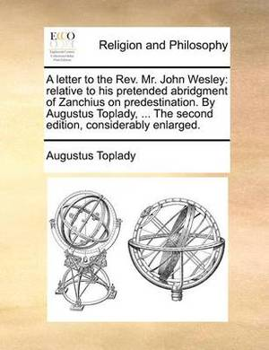 A Letter to the REV. Mr. John Wesley: Relative to His Pretended Abridgment of Zanchius on Predestination. by Augustus Toplady, ... the Second Edition, Considerably Enlarged.