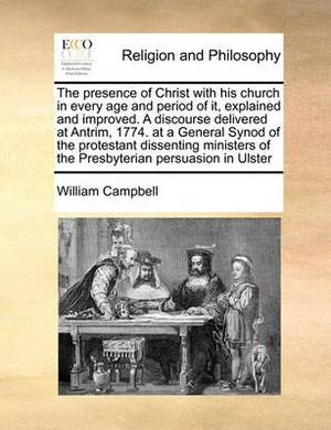 The Presence of Christ with His Church in Every Age and Period of It, Explained and Improved. a Discourse Delivered at Antrim, 1774. at a General Synod of the Protestant Dissenting Ministers of the Presbyterian Persuasion in Ulster