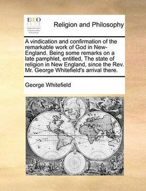 A Vindication and Confirmation of the Remarkable Work of God in New-England. Being Some Remarks on a Late Pamphlet, Entitled, the State of Religion in New England, Since the Rev. Mr. George Whitefield's Arrival There