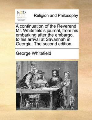 A Continuation of the Reverend Mr. Whitefield's Journal, from His Embarking After the Embargo, to His Arrival at Savannah in Georgia. the Second Edition.