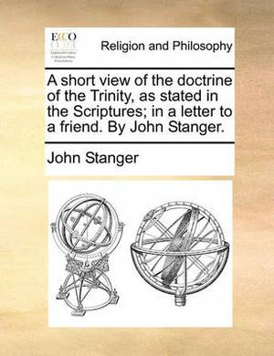 A Short View of the Doctrine of the Trinity, as Stated in the Scriptures; In a Letter to a Friend. by John Stanger.