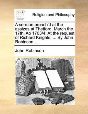 A Sermon Preach'd at the Assizes at Thetford, March the 17th, Ao 1703/4. at the Request of Richard Knights, ... by John Robinson,