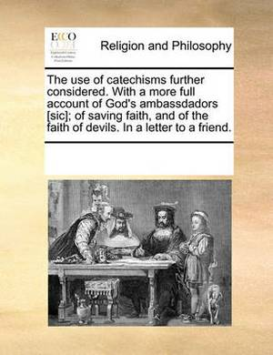 The Use of Catechisms Further Considered. with a More Full Account of God's Ambassdadors [Sic]; Of Saving Faith, and of the Faith of Devils. in a Letter to a Friend.
