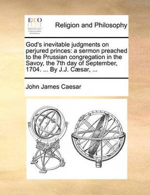 God's Inevitable Judgments on Perjured Princes: A Sermon Preached to the Prussian Congregation in the Savoy, the 7th Day of September, 1704. ... by J.J. C]sar, ...