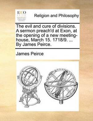 The Evil and Cure of Divisions. a Sermon Preach'd at Exon, at the Opening of a New Meeting-House, March 15. 1718/9. ... by James Peirce.