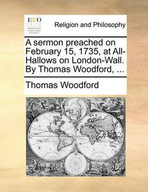 A Sermon Preached on February 15, 1735, at All-Hallows on London-Wall. by Thomas Woodford, ...