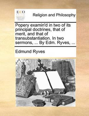 Popery Examin'd in Two of Its Principal Doctrines, That of Merit, and That of Transubstantiation. in Two Sermons, ... by Edm. Ryves, ...