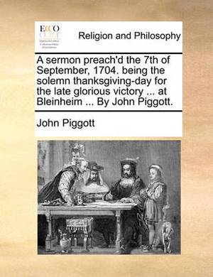 A Sermon Preach'd the 7th of September, 1704. Being the Solemn Thanksgiving-Day for the Late Glorious Victory ... at Bleinheim ... by John Piggott.