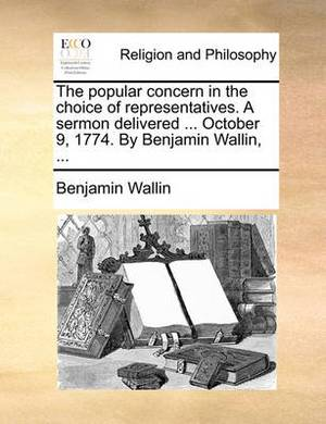 The Popular Concern in the Choice of Representatives. a Sermon Delivered ... October 9, 1774. by Benjamin Wallin, ...