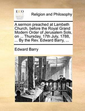 A Sermon Preached at Lambeth Church, Before the Royal Grand Modern Order of Jerusalem Sols, on ... Thursday, 17th July, 1788, ... by the REV. Edward Barry, ...