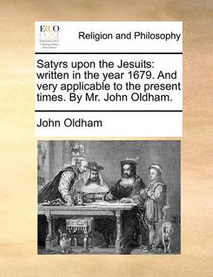 Satyrs Upon the Jesuits: Written in the Year 1679. and Very Applicable to the Present Times. by Mr. John Oldham.