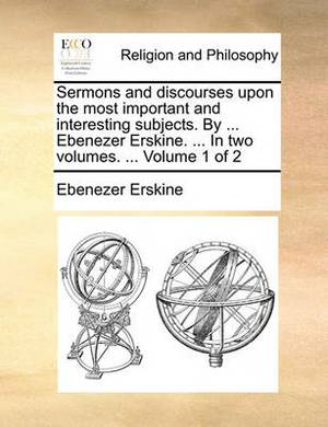 Sermons and Discourses Upon the Most Important and Interesting Subjects. by ... Ebenezer Erskine. ... in Two Volumes. ... Volume 1 of 2
