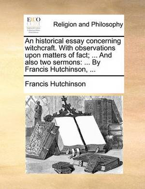 An Historical Essay Concerning Witchcraft. with Observations Upon Matters of Fact; ... and Also Two Sermons: By Francis Hutchinson, ...