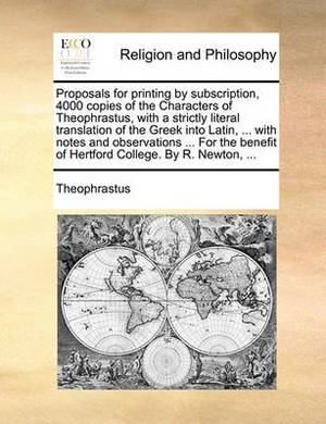 Proposals for Printing by Subscription, 4000 Copies of the Characters of Theophrastus, with a Strictly Literal Translation of the Greek Into Latin, ... with Notes and Observations ... for the Benefit of Hertford College. by R. Newton, ...