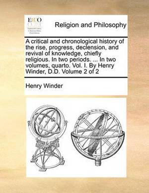 A Critical and Chronological History of the Rise, Progress, Declension, and Revival of Knowledge, Chiefly Religious. in Two Periods. ... in Two Volumes, Quarto. Vol. I. by Henry Winder, D.D. Volume 2 of 2