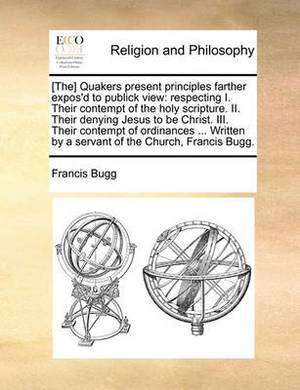 [The] Quakers Present Principles Farther Expos'd to Publick View: Respecting I. Their Contempt of the Holy Scripture. II. Their Denying Jesus to Be Christ. III. Their Contempt of Ordinances ... Written by a Servant of the Church, Francis Bugg.