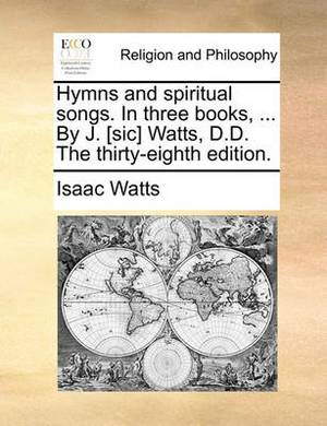 Hymns and Spiritual Songs. in Three Books, ... by J. [Sic] Watts, D.D. the Thirty-Eighth Edition.