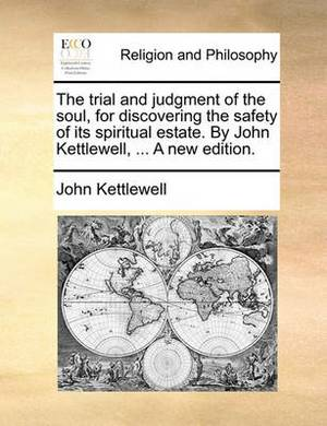The Trial and Judgment of the Soul, for Discovering the Safety of Its Spiritual Estate. by John Kettlewell, ... a New Edition.
