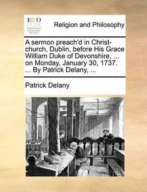 A Sermon Preach'd in Christ-Church, Dublin, Before His Gracea Sermon Preach'd in Christ-Church, Dublin, Before His Grace William Duke of Devonshire, ... on Monday, January 30, 1737 William Duke of Devonshire, ... on Monday, January 30, 1737. ... by Patric