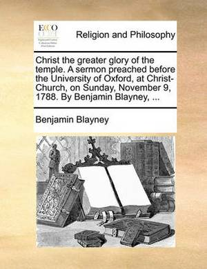 Christ the Greater Glory of the Temple. a Sermon Preached Before the University of Oxford, at Christ-Church, on Sunday, November 9, 1788. by Benjamin Blayney, ...