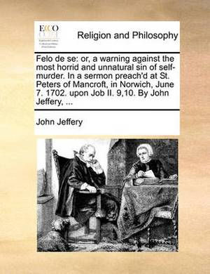 Felo de Se: Or, a Warning Against the Most Horrid and Unnatural Sin of Self-Murder. in a Sermon Preach'd at St. Peters of Mancroft, in Norwich, June 7. 1702. Upon Job II. 9,10. by John Jeffery, ...