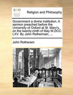 Government a Divine Institution. a Sermon Preached Before the University of Oxford at St. Mary's, on the Twenty-Ninth of May M.DCC. LXV. by John Rotherman, ...