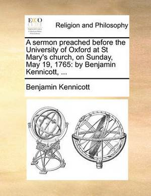 A Sermon Preached Before the University of Oxford at St Mary's Church, on Sunday, May 19, 1765: By Benjamin Kennicott, ...