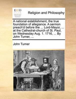 A National Establishment, the True Foundation of Allegiance. a Sermon Preach'd Before the ... Lord-Mayor, ... at the Cathedral-Church of St. Paul, on Wednesday Aug. 1. 1716, ... by John Turner, ...