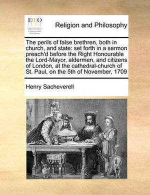 The Perils of False Brethren, Both in Church, and State: Set Forth in a Sermon Preach'd Before the Right Honourable the Lord-Mayor, Aldermen, and Citizens of London, at the Cathedral-Church of St. Paul, on the 5th of November, 1709