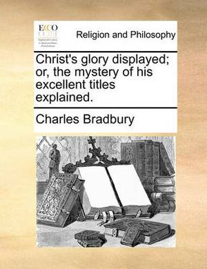 Christ's Glory Displayed; Or, the Mystery of His Excellent Titles Explained.