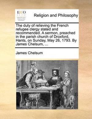 The Duty of Relieving the French Refugee Clergy Stated and Recommended. a Sermon, Preached in the Parish Church of Droxford, Hants, on Sunday, May 26, 1793. by James Chelsum, ...