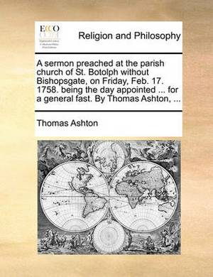 A Sermon Preached at the Parish Church of St. Botolph Without Bishopsgate, on Friday, Feb. 17. 1758. Being the Day Appointed ... for a General Fast. by Thomas Ashton,