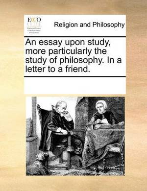An Essay Upon Study, More Particularly the Study of Philosophy. in a Letter to a Friend.