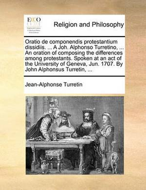 Oratio de Componendis Protestantium Dissidiis. ... a Joh. Alphonso Turretino, ... an Oration of Composing the Differences Among Protestants. Spoken at an Act of the University of Geneva, Jun. 1707. by John Alphonsus Turretin, ...